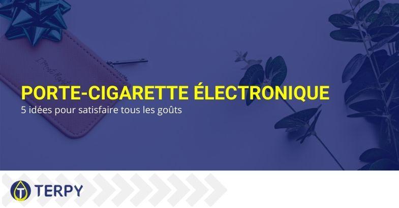 Porte-cigarette électronique : 5 idées pour satisfaire tous les goûts