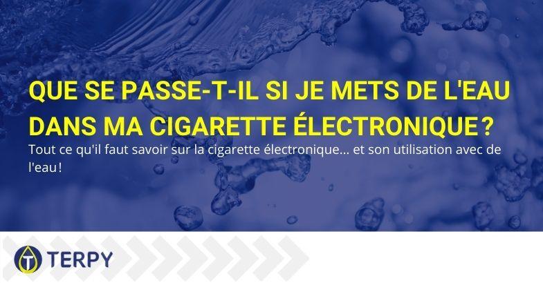 Que se passe-t-il si je mets de l'eau dans la cigarette électronique?